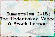 <b>Summerslam 2015</b>: The Undertaker Vence A Brock Lesnar