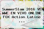 <b>SummerSlam 2016</b> VER WWE EN VIVO ONLINE FOX Action Latino ...