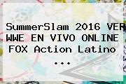 <b>SummerSlam 2016</b> VER WWE EN VIVO ONLINE FOX Action Latino ...