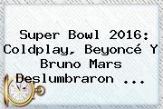 Super Bowl 2016: <b>Coldplay</b>, Beyoncé Y Bruno Mars Deslumbraron <b>...</b>