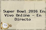 <b>Super Bowl 2016</b> En Vivo <b>online</b> ? En Directo