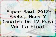 <b>Super Bowl 2017</b>: Fecha, Hora Y Canales De TV Para Ver La Final