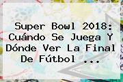 <b>Super Bowl 2018</b>: Cuándo Se Juega Y Dónde Ver La Final De Fútbol ...
