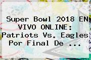 <b>Super Bowl 2018</b> EN VIVO ONLINE: Patriots Vs. Eagles Por Final De ...