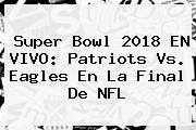 <b>Super Bowl 2018</b> EN VIVO: Patriots Vs. Eagles En La Final De NFL