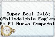 <b>Super Bowl 2018</b>: ¡Philadelphia Eagles Es El Nuevo Campeón!