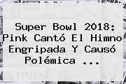 <b>Super Bowl 2018</b>: Pink Cantó El Himno Engripada Y Causó Polémica ...