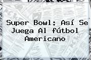 Super Bowl: Así Se Juega Al <b>fútbol Americano</b>