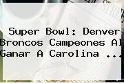 <b>Super Bowl</b>: Denver Broncos Campeones Al Ganar A Carolina <b>...</b>