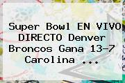 <b>Super Bowl</b> EN VIVO DIRECTO Denver Broncos Gana 13-7 Carolina <b>...</b>