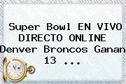 <b>Super Bowl</b> EN VIVO DIRECTO ONLINE Denver Broncos Ganan 13 <b>...</b>