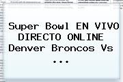<b>Super Bowl</b> EN VIVO DIRECTO ONLINE Denver Broncos Vs <b>...</b>