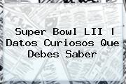 Super Bowl LII | Datos Curiosos Que Debes Saber