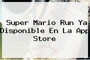 <b>Super Mario Run</b> Ya Disponible En La App Store