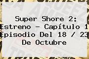<b>Super Shore 2</b>: Estreno - <b>Capítulo 1</b> Episodio Del 18 / 23 De Octubre