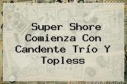 <b>Super Shore</b> Comienza Con Candente Trío Y Topless