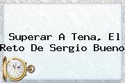 Superar A Tena, El Reto De <b>Sergio Bueno</b>