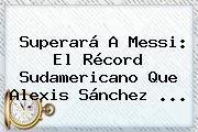 Superará A Messi: El Récord Sudamericano Que <b>Alexis Sánchez</b> ...