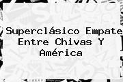 Superclásico Empate Entre <b>Chivas</b> Y América