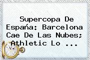 Supercopa De España: <b>Barcelona</b> Cae De Las Nubes; Athletic Lo <b>...</b>