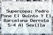 Supercopa: Pedro Pone El Quinto Y El <b>Barcelona</b> Derrota 5-4 Al Sevilla
