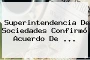 Superintendencia De Sociedades Confirmó Acuerdo De <b>...</b>