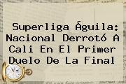 Superliga Águila: <b>Nacional</b> Derrotó A <b>Cali</b> En El Primer Duelo De La Final