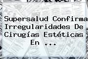 Supersalud Confirma Irregularidades De Cirugías Estéticas En ...