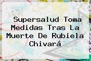 Supersalud Toma Medidas Tras La Muerte De <b>Rubiela Chivará</b>