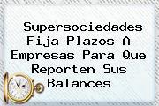 <b>Supersociedades</b> Fija Plazos A Empresas Para Que Reporten Sus Balances