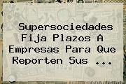 <b>Supersociedades</b> Fija Plazos A Empresas Para Que Reporten Sus ...