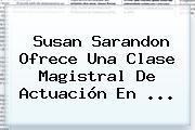<b>Susan Sarandon</b> Ofrece Una Clase Magistral De Actuación En <b>...</b>