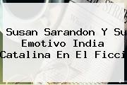 <b>Susan Sarandon</b> Y Su Emotivo India Catalina En El Ficci