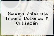 <b>Susana Zabaleta</b> Traerá Boleros A Culiacán