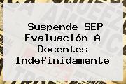Suspende <b>SEP</b> Evaluación A Docentes Indefinidamente