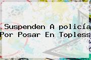 Suspenden A <b>policía</b> Por Posar En Topless