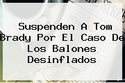 Suspenden A <b>Tom Brady</b> Por El Caso De Los Balones Desinflados