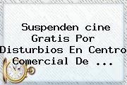 Suspenden <b>cine Gratis</b> Por Disturbios En Centro Comercial De ...