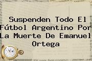 Suspenden Todo El Fútbol Argentino Por La Muerte De <b>Emanuel Ortega</b>