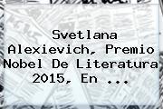 <b>Svetlana Alexievich</b>, Premio Nobel De Literatura 2015, En <b>...</b>