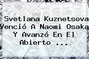 Svetlana Kuznetsova Venció A Naomi Osaka Y Avanzó En El Abierto ...