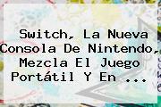<b>Switch</b>, La Nueva Consola De <b>Nintendo</b>, Mezcla El Juego Portátil Y En ...