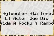 <b>Sylvester Stallone</b>, El Actor Que Dio Vida A Rocky Y Rambo