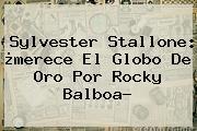 <b>Sylvester Stallone</b>: ¿merece El Globo De Oro Por Rocky Balboa?