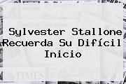 <b>Sylvester Stallone</b> Recuerda Su Difícil Inicio