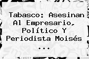 Tabasco: Asesinan Al Empresario, Político Y Periodista <b>Moisés</b> <b>...</b>