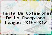 Tabla De Goleadores De La <b>Champions League</b> 2016-2017