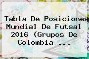 Tabla De Posiciones <b>Mundial De Futsal</b> 2016 (Grupos De Colombia ...