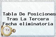 <b>Tabla De Posiciones</b> Tras La Tercera Fecha <b>eliminatoria</b>