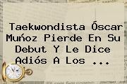 Taekwondista <b>Óscar Muñoz</b> Pierde En Su Debut Y Le Dice Adiós A Los ...